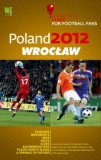 Poland 2012 Wrocław A Practical Guide for Football Fans